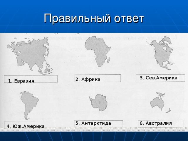 Правильный ответ 3. Сев.Америка 2. Африка 1. Евразия 6. Австралия 5. Антарктида 4. Юж.Америка