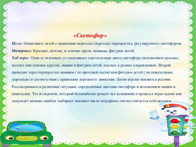 «Светофор»  Цель:  Ознакомить детей с правилами перехода (переезда) перекрестка, регулируемого светофором.  Материал:  Красные, желтые, и зеленые круги, машины, фигурки детей.  Ход игры: Один из играющих устанавливает определенные цвета светофора (наложением красных, желтых или зеленых кругов), машин и фигурки детей, идущих в разных направлениях. Второй проводит через перекресток машины ( по проезжей части) или фигурки детей ( по пешеходным дорожкам) в соответствии с правилами дорожного движения. Затем игроки меняются ролями. Рассматриваются различные ситуации, определяемые цветами светофора и положением машин и пешеходов. Тот из игроков, который безошибочно решает все возникшие в процессе игры задачи или допускает меньше ошибок (набирает меньшее число штрафных очков),считается победителем.