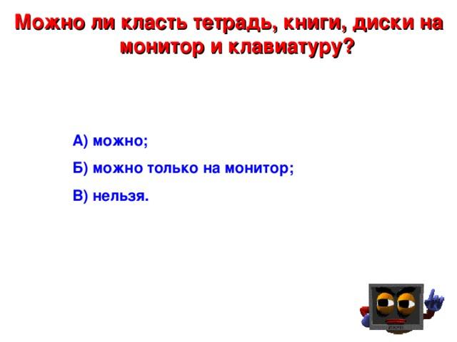 Можно ли класть тетрадь, книги, диски на монитор и клавиатуру? А) можно; Б) можно только на монитор; В) нельзя .