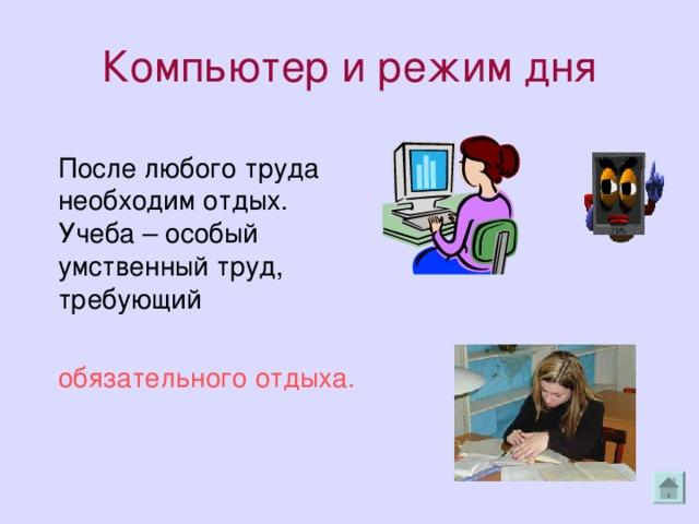 Компьютер и режим дня  После любого труда необходим отдых. Учеба – особый умственный труд, требующий  обязательного отдыха.