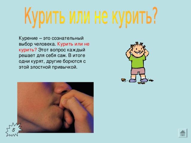 5  Курение – это сознательный выбор человека. Курить или не курить? Этот вопрос каждый решает для себя сам. В итоге одни курят, другие борются с этой злостной привычкой.