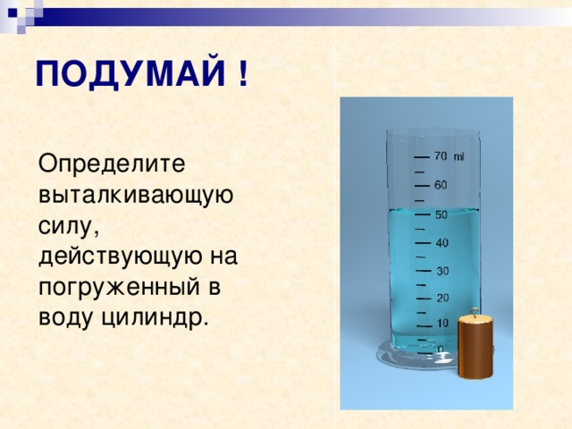 ПОДУМАЙ !   Определите выталкивающую силу, действующую на погруженный в воду цилиндр.
