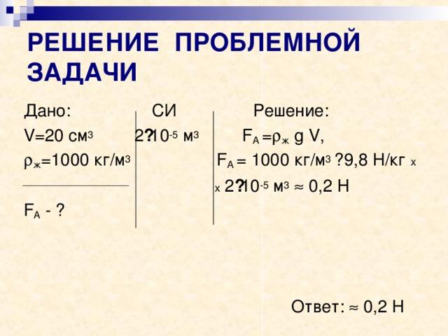 РЕШЕНИЕ ПРОБЛЕМНОЙ ЗАДАЧИ Дано: СИ Решение: V =20 см 3 2 · 10 -5 м 3  F А =  ж  g V ,  ж =1000 кг/м 3  F А = 1000 кг/м 3 ·  9,8 Н/кг х  х 2 · 10 -5 м 3   0,2 Н F А - ?  Ответ:  0,2 Н
