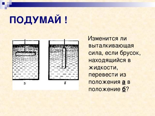 ПОДУМАЙ !  Изменится ли выталкивающая сила, если брусок, находящийся в жидкости, перевести из положения а в положение б ?