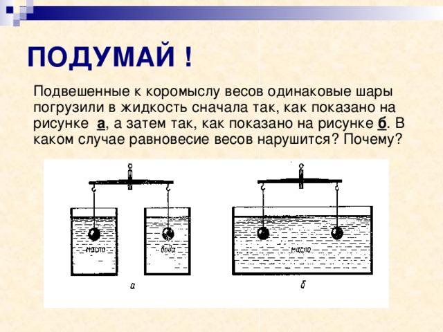 ПОДУМАЙ !  Подвешенные к коромыслу весов одинаковые шары погрузили в жидкость сначала так, как показано на рисунке а , а затем так, как показано на рисунке б . В каком случае равновесие весов нарушится? Почему?