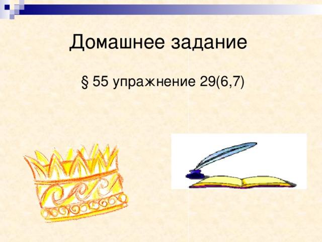 Домашнее задание  § 55 упражнение 29(6,7)
