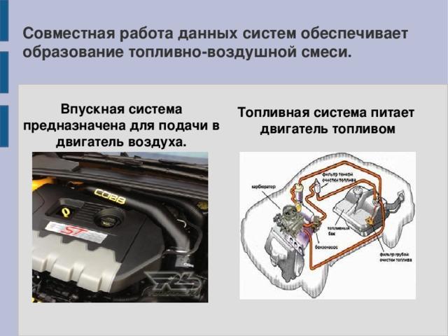 Совместная работа данных систем обеспечивает образование топливно-воздушной смеси. Впускная система предназначена для подачи в двигатель воздуха. Топливная система питает  двигатель топливом