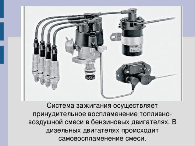 Система зажигания осуществляет принудительное воспламенение топливно-воздушной смеси в бензиновых двигателях. В дизельных двигателях происходит самовоспламенение смеси.