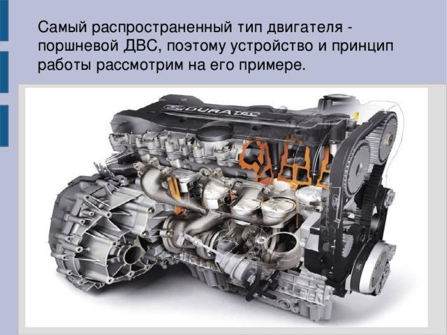 Самый распространенный тип двигателя - поршневой ДВС, поэтому устройство и принцип работы рассмотрим на его примере.