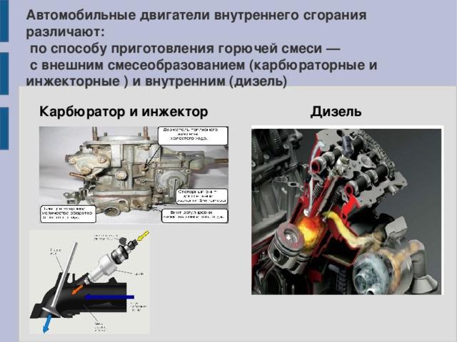 Автомобильные двигатели внутреннего сгорания различают:  по способу приготовления горючей смеси —  с внешним смесеобразованием (карбюраторные и инжекторные ) и внутренним (дизель) Карбюратор и инжектор Дизель