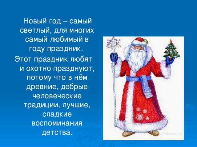 Новый год – самый светлый, для многих самый любимый в году праздник. Этот праздник любят и охотно празднуют, потому что в нём древние, добрые человеческие традиции, лучшие, сладкие воспоминания детства.