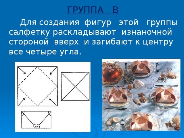 ГРУППА В  Для создания фигур этой группы салфетку раскладывают изнаночной стороной вверх и загибают к центру все четыре угла.