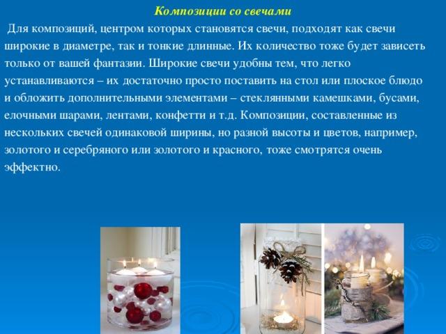 Композиции со свечами  Для композиций, центром которых становятся свечи, подходят как свечи широкие в диаметре, так и тонкие длинные. Их количество тоже будет зависеть только от вашей фантазии. Широкие свечи удобны тем, что легко устанавливаются – их достаточно просто поставить на стол или плоское блюдо и обложить дополнительными элементами – стеклянными камешками, бусами, елочными шарами, лентами, конфетти и т.д. Композиции, составленные из нескольких свечей одинаковой ширины, но разной высоты и цветов, например, золотого и серебряного или золотого и красного, тоже смотрятся очень эффектно.