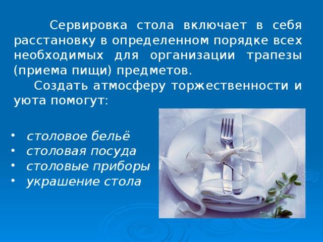 Сервировка стола включает в себя расстановку в определенном порядке всех необходимых для организации трапезы (приема пищи) предметов.  Создать атмосферу торжественности и уюта помогут: