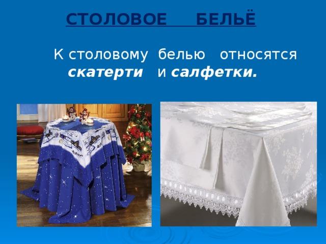 СТОЛОВОЕ БЕЛЬЁ  К столовому белью относятся скатерти и салфетки.