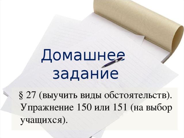 Домашнее задание  § 27 (выучить виды обстоятельств). Упражнение 150 или 151 (на выбор учащихся).