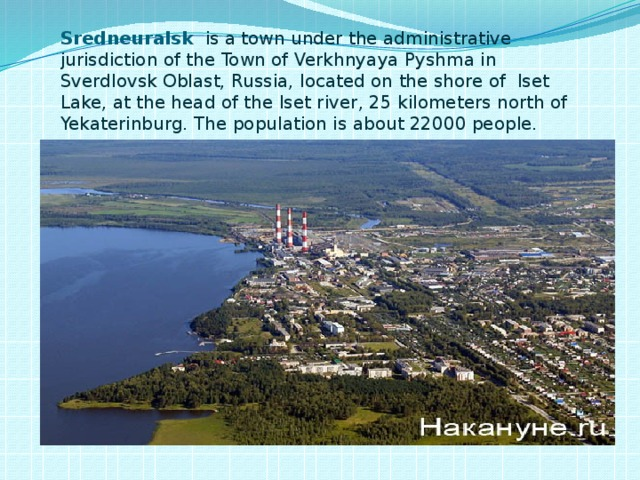 Sredneuralsk  is atownunder the administrative jurisdiction of theTownofVerkhnyaya Pyshmain Sverdlovsk Oblast,Russia, located on the shore of Iset Lake, at the head of theIset river, 25 kilometers north of Yekaterinburg. The population is about 22000 people.