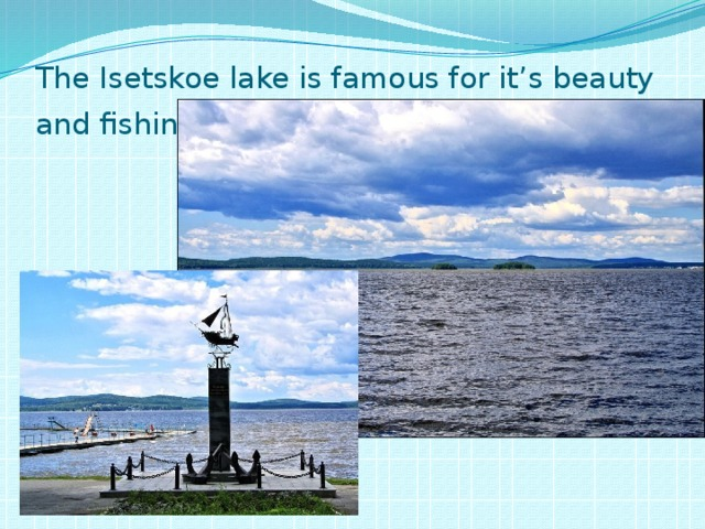 The Isetskoe lake is famous for it's beauty and fishing .
