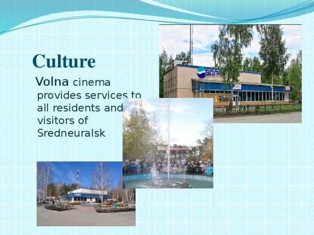 Culture  Volna cinema provides services to all residents and visitors of Sredneuralsk