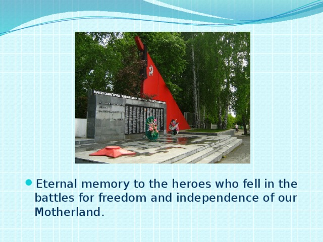 Eternal memory to the heroes who fell in the battles for freedom and independence of our Motherland.