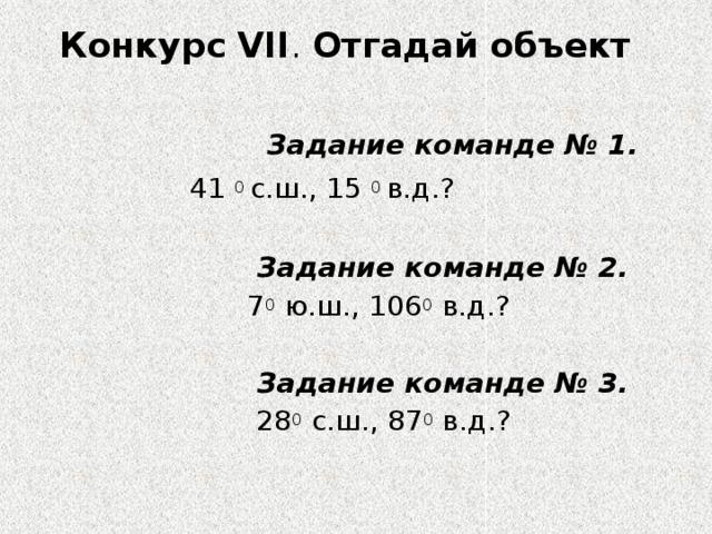 Конкурс VІІ . Отгадай объект     Задание команде № 1.   41 0 с.ш., 15 0 в.д.?  Задание команде № 2.  7 0 ю.ш., 106 0 в.д.?  Задание команде № 3.  28 0 с.ш., 87 0 в.д.?