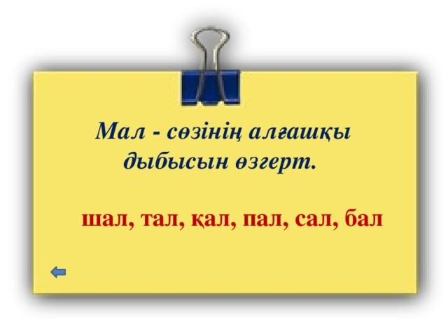 Мал - сөзінің алғашқы дыбысын өзгерт. шал, тал, қал, пал, сал, бал