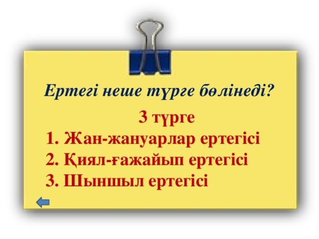 Ертегі неше түрге бөлінеді?  3 түрге  1. Жан-жануарлар ертегісі  2. Қиял-ғажайып ертегісі  3. Шыншыл ертегісі