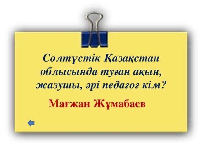 Солтүстік Қазақстан облысында туған ақын, жазушы, әрі педагог кім?   Мағжан Жұмабаев