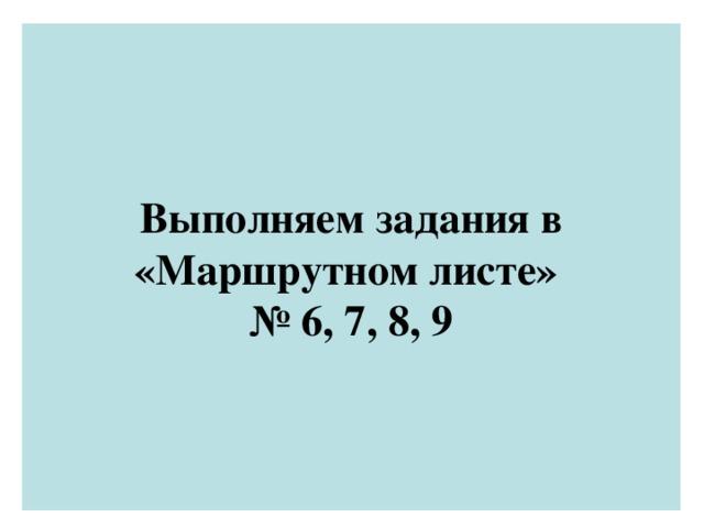 Выполняем задания в «Маршрутном листе»  № 6, 7, 8, 9