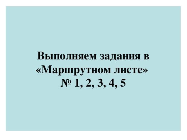 Выполняем задания в «Маршрутном листе»  № 1, 2, 3, 4, 5