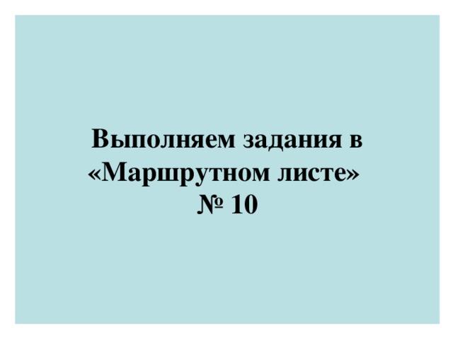Выполняем задания в «Маршрутном листе»  № 10
