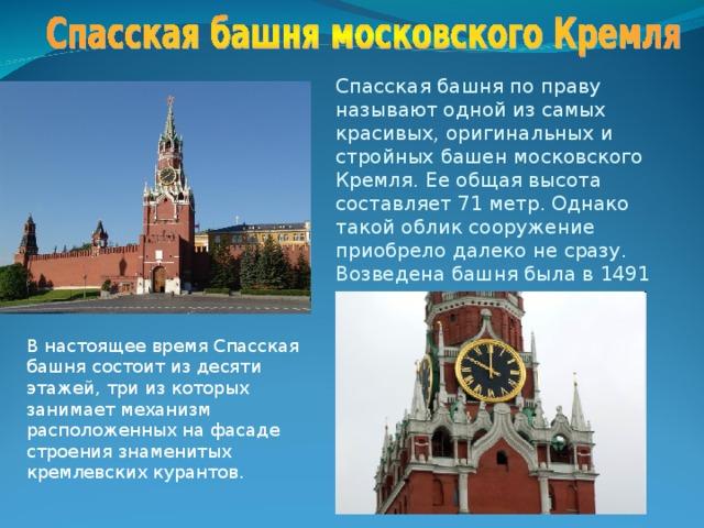 Спасская башня по праву называют одной из самых красивых, оригинальных и стройных башен московского Кремля. Ее общая высота составляет 71 метр. Однако такой облик сооружение приобрело далеко не сразу.  Возведена башня была в 1491 году В настоящее время Спасская башня состоит из десяти этажей, три из которых занимает механизм расположенных на фасаде строения знаменитых кремлевских курантов.