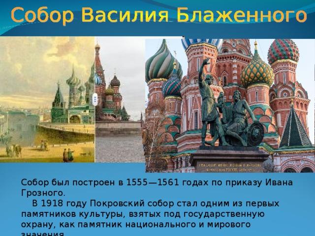 Собор был построен в 1555—1561 годах по приказу Ивана Грозного.  В 1918 году Покровский собор стал одним из первых памятников культуры, взятых под государственную охрану, как памятник национального и мирового значения.