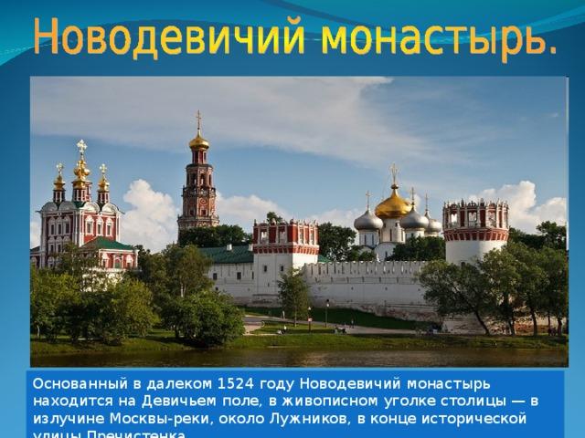 Основанный в далеком 1524 году Новодевичий монастырь находится на Девичьем поле, в живописном уголке столицы — в излучине Москвы-реки, около Лужников, в конце исторической улицы Пречистенка.