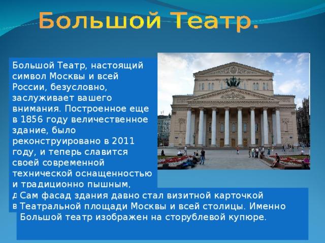Большой Театр, настоящий символ Москвы и всей России, безусловно, заслуживает вашего внимания. Построенное еще в 1856 году величественное здание, было реконструировано в 2011 году, и теперь славится своей современной технической оснащенностью и традиционно пышным, дорогим оформлением внутренних помещений. Сам фасад здания давно стал визитной карточкой Театральной площади Москвы и всей столицы. Именно Большой театр изображен на сторублевой купюре.