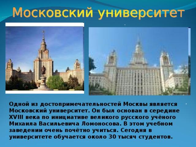 . . Одной из достопримечательностей Москвы является Московский университет. Он был основан в середине XVIII века по инициативе великого русского учёного Михаила Васильевича Ломоносова. В этом учебном заведении очень почётно учиться. Сегодня в университете обучается около 30 тысяч студентов.