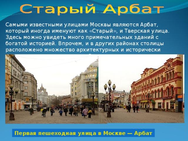 Самыми известными улицами Москвы являются Арбат, который иногда именуют как «Старый», и Тверская улица. Здесь можно увидеть много примечательных зданий с богатой историей. Впрочем, и в других районах столицы расположено множество архитектурных и исторически значимых домов и сооружений. Первая пешеходная улица в Москве — Арбат