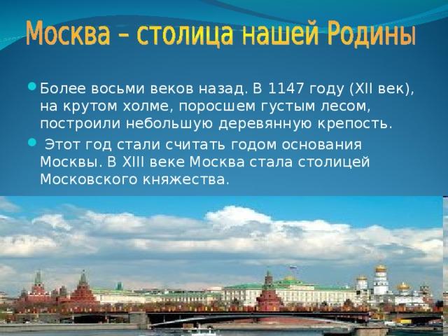 Более восьми веков назад. В 1147 году (XII век), на крутом холме, поросшем густым лесом, построили небольшую деревянную крепость.  Этот год стали считать годом основания Москвы. В XIII веке Москва стала столицей Московского княжества.