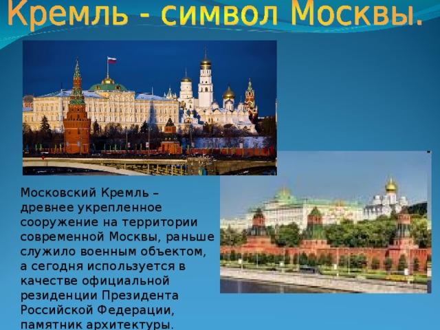 Московский Кремль – древнее укрепленное сооружение на территории современной Москвы, раньше служило военным объектом, а сегодня используется в качестве официальной резиденции Президента Российской Федерации, памятник архитектуры.