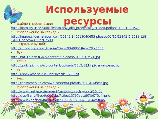 Используемые ресурсы Шаблон презентации: http:// lotoskay.ucoz.ru/load/shablony_dlja_prezentacij/priroda/poljana/144-1-0-3574 Изображение на слайде 2: http://image.slidesharecdn.com/22842-140213040653-phpapp01/95/22842-5-2012-128-1-638.jpg?cb=1392287583 Тетрадь с ручкой: http://ru.coolclips.com/media/?D=vc034685&Ref=CSb,2356 Рак: http://nature-box.ru/wp-content/uploads/2013/01/rak1.jpg Стена: http://1pokirpichy.ru/wp-content/uploads/2013/12/kirpicnaya-stena.jpg Еж: http://uspexkostina.ru/ulibnis/yogik1_230.gif Нос: http:// thewomenlife.com/wp-content/uploads/2011/04/nose.jpg Изображения на слайде 7: http://www.fresher.ru/images9/carstvo-zhivotnyx/big/10.jpg http://clubfile.ru/files/9e0b7dec719ea13797adca97067f5c4f.png http://www.7dach.ru/image/600/00/00/28/2014/11/04/d9f8a6