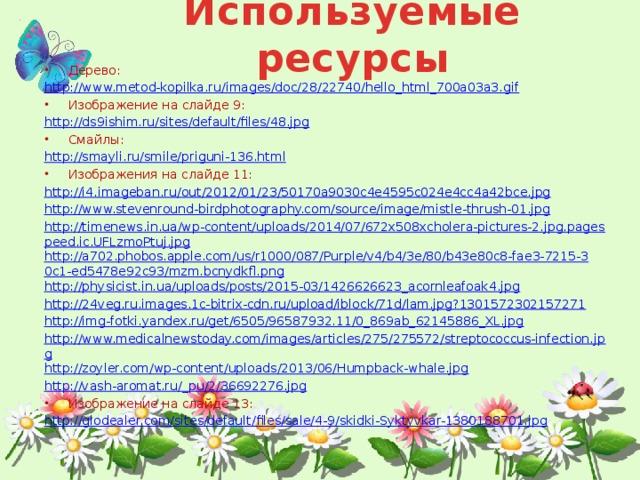Используемые ресурсы Дерево: http://www.metod-kopilka.ru/images/doc/28/22740/hello_html_700a03a3.gif Изображение на слайде 9: http://ds9ishim.ru/sites/default/files/48.jpg Смайлы: http://smayli.ru/smile/priguni-136.html Изображения на слайде 11: http://i4.imageban.ru/out/2012/01/23/50170a9030c4e4595c024e4cc4a42bce.jpg http://www.stevenround-birdphotography.com/source/image/mistle-thrush-01.jpg http://timenews.in.ua/wp-content/uploads/2014/07/672x508xcholera-pictures-2.jpg.pagespeed.ic.UFLzmoPtuj.jpg http://a702.phobos.apple.com/us/r1000/087/Purple/v4/b4/3e/80/b43e80c8-fae3-7215-30c1-ed5478e92c93/mzm.bcnydkfl.png http://physicist.in.ua/uploads/posts/2015-03/1426626623_acornleafoak4.jpg http://24veg.ru.images.1c-bitrix-cdn.ru/upload/iblock/71d/lam.jpg?1301572302157271 http://img-fotki.yandex.ru/get/6505/96587932.11/0_869ab_62145886_XL.jpg http://www.medicalnewstoday.com/images/articles/275/275572/streptococcus-infection.jpg http://zoyler.com/wp-content/uploads/2013/06/Humpback-whale.jpg http://vash-aromat.ru/_pu/2/36692276.jpg Изображение на слайде 13: http://glodealer.com/sites/default/files/sale/4-9/skidki-Syktyvkar-1380188701.jpg