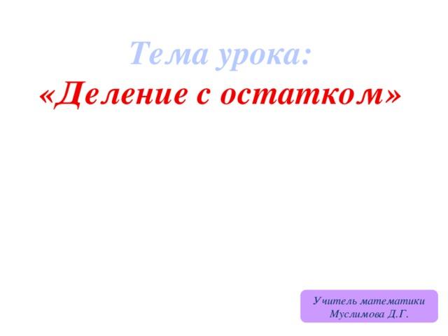 Тема урока: «Деление с остатком» Учитель математики Муслимова Д.Г.
