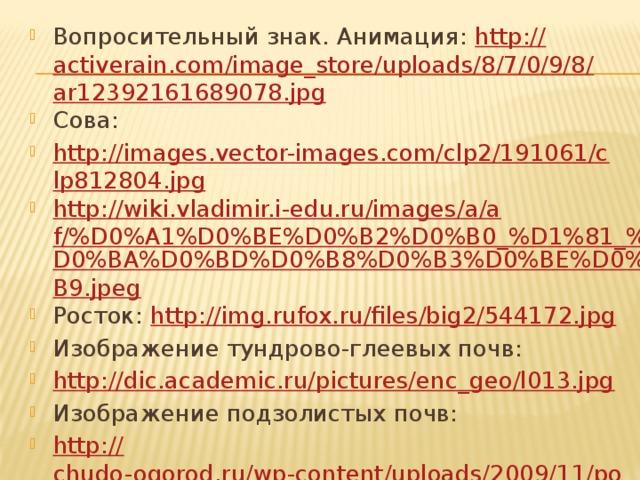 Вопросительный знак. Анимация: http:// activerain.com/image_store/uploads/8/7/0/9/8/ar12392161689078.jpg Сова: http://images.vector-images.com/clp2/191061/clp812804.jpg http://wiki.vladimir.i-edu.ru/images/a/af/%D0%A1%D0%BE%D0%B2%D0%B0_%D1%81_% D0%BA%D0%BD%D0%B8%D0%B3%D0%BE%D0%B9.jpeg Росток: http:// img.rufox.ru/files/big2/544172.jpg Изображение тундрово-глеевых почв: http://dic.academic.ru/pictures/enc_geo/l013.jpg Изображение подзолистых почв: http:// chudo-ogorod.ru/wp-content/uploads/2009/11/podzolistaya2-150x150.jpg Изображение таежно-мерзлотных почв: http://www.perunica.ru/uploads/posts/2011-10/1317836418_pochva_tundra.jpg