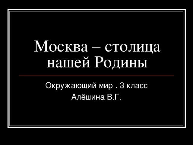 Москва – столица нашей Родины Окружающий мир . 3 класс Алёшина В.Г.