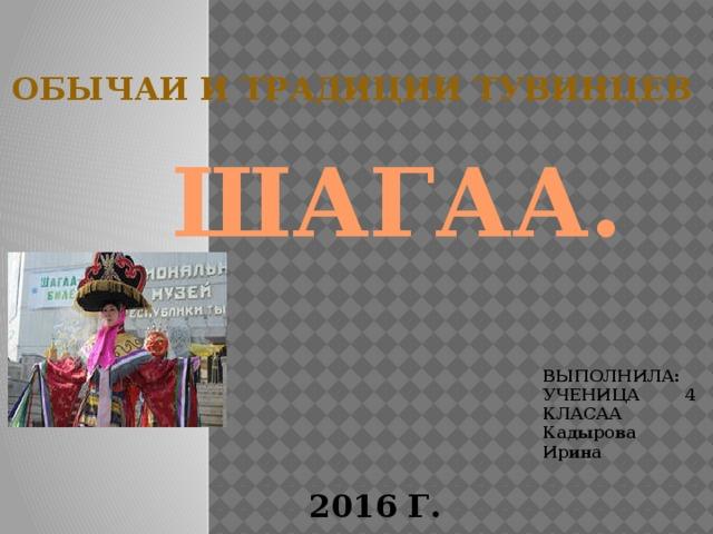 Обычаи и традиции тувинцев ШАГАА. ВЫПОЛНИЛА: УЧЕНИЦА 4 КЛАСАА Кадырова Ирина 2016 Г.