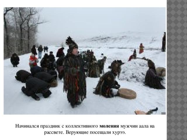 Начинался праздник с коллективного моления мужчин аала на рассвете. Верующие посещали хурээ.