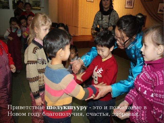 Приветствие шолукшууру - это и пожелание в Новом году благополучия, счастья, здоровья.