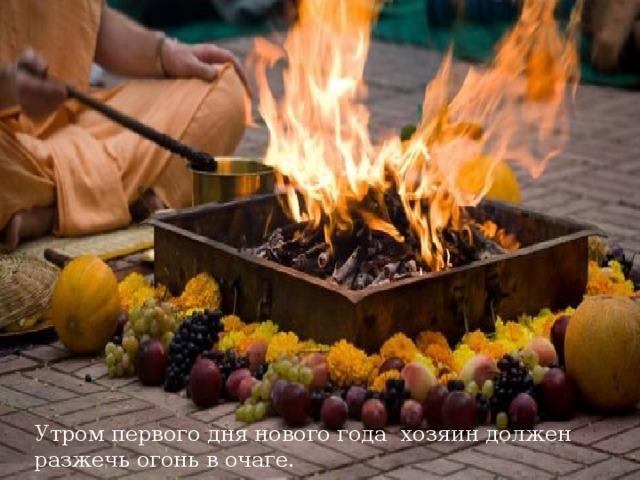 Утром первого дня нового года хозяин должен разжечь огонь в очаге.