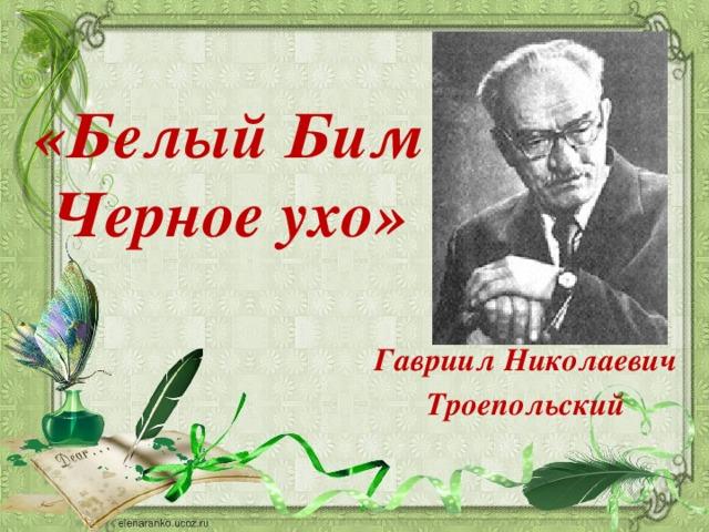 «Белый Бим Черное ухо» Гавриил Николаевич  Троепольский