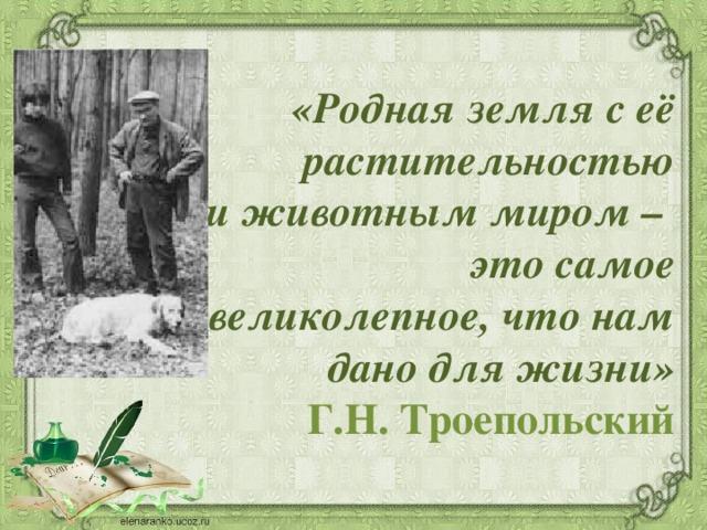 «Родная земля с её растительностью  и животным миром – это самое великолепное, что нам дано для жизни» Г.Н.Троепольский